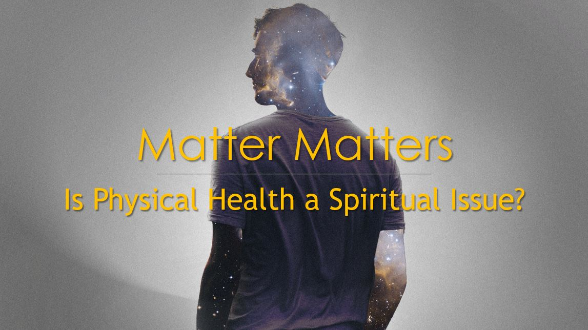 Matter Matters: Is Physical Health A Spiritual Issue?